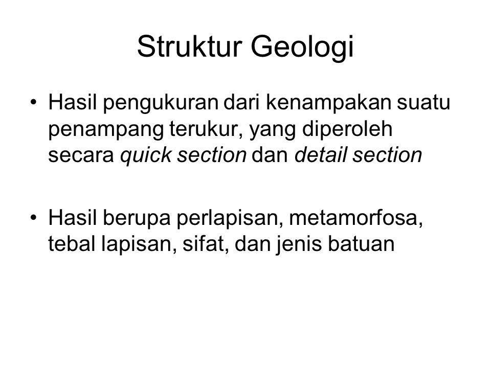Struktur Geologi Hasil pengukuran dari kenampakan suatu penampang terukur, yang diperoleh secara quick section dan detail section.