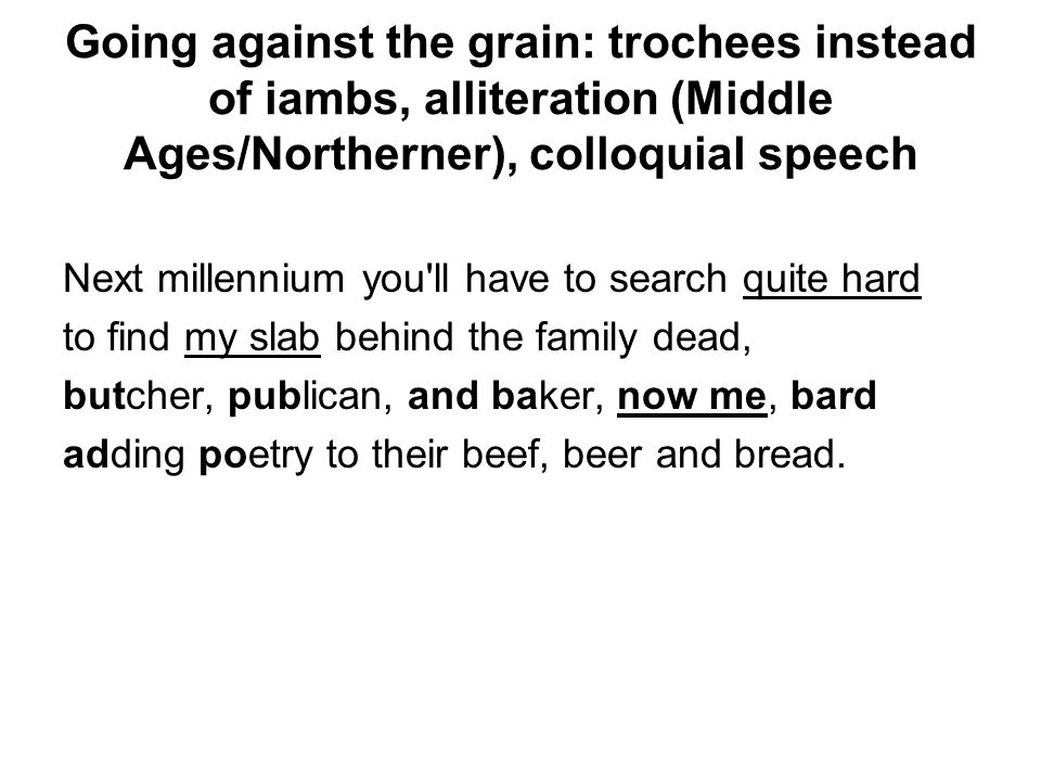 Going against the grain: trochees instead of iambs, alliteration (Middle Ages/Northerner), colloquial speech