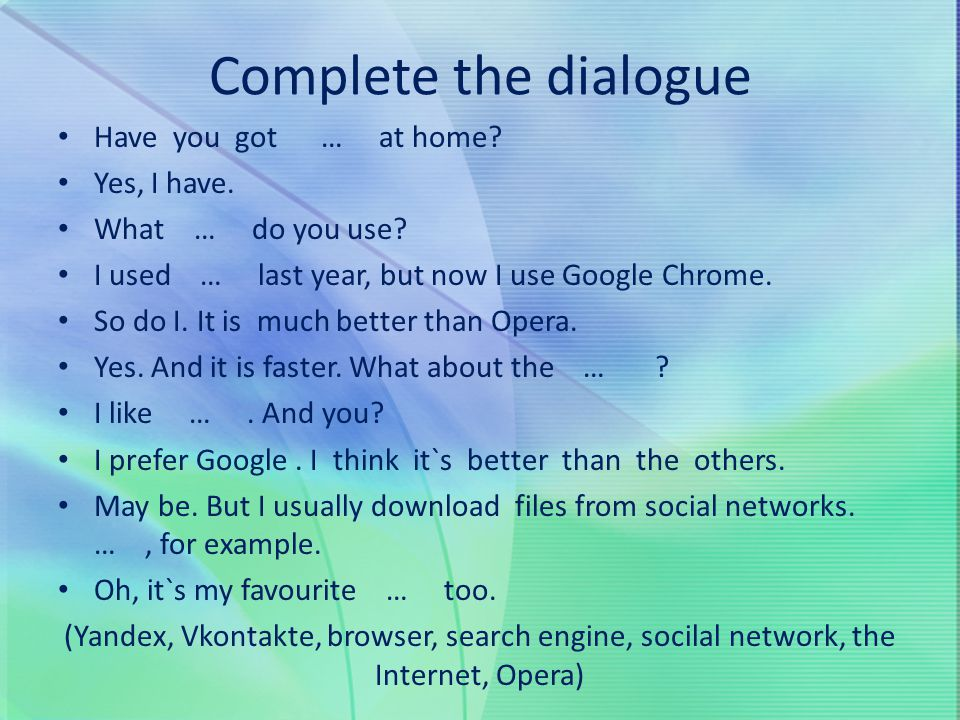 Complete the dialogue Have you got … at home Yes, I have.