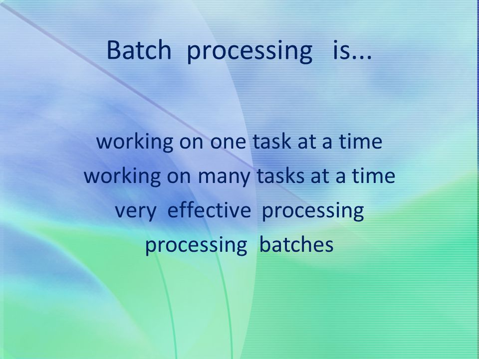 Batch processing is... working on one task at a time