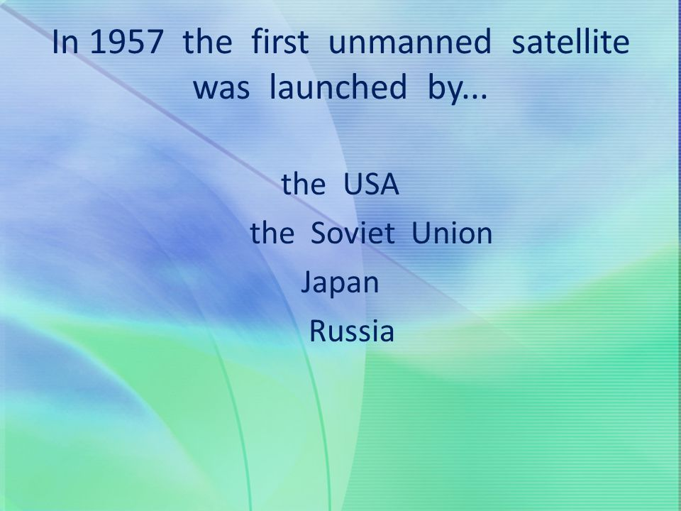 In 1957 the first unmanned satellite was launched by...