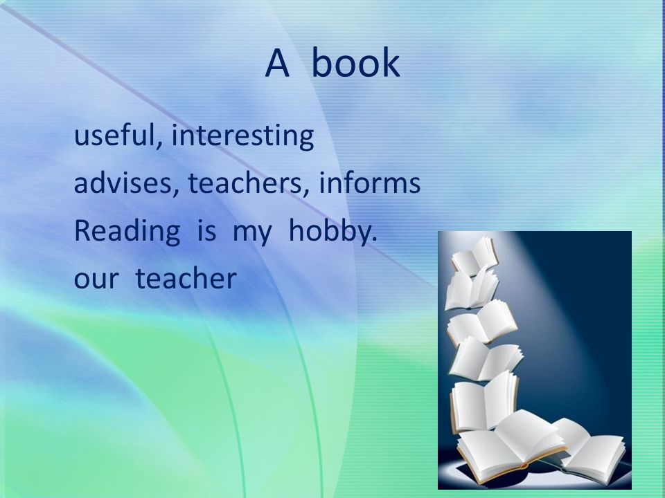 A book useful, interesting advises, teachers, informs Reading is my hobby. our teacher