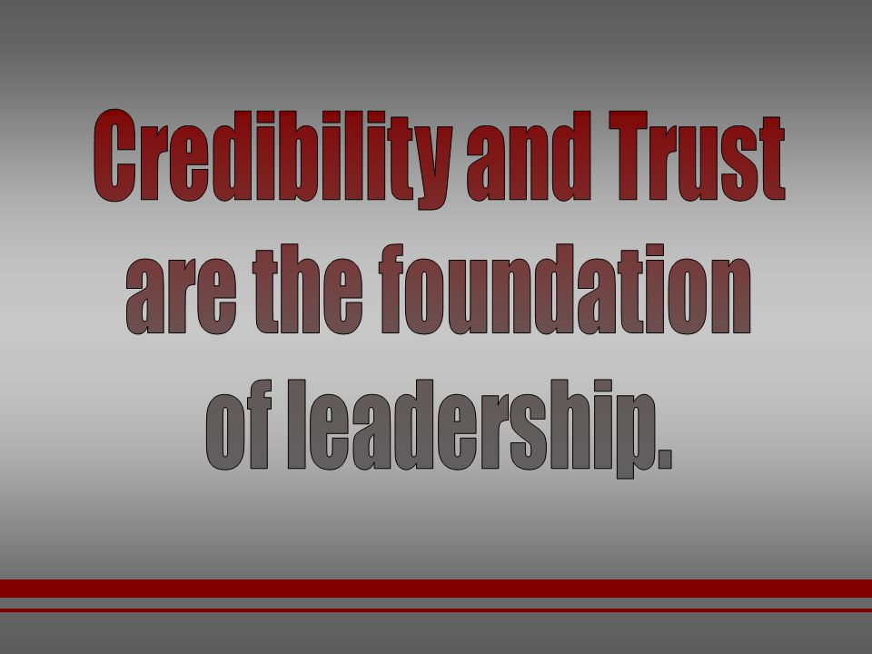 Credibility and Trust are the foundation of leadership.