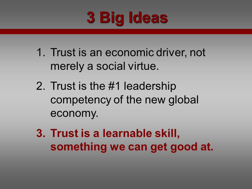 3 Big Ideas Trust is an economic driver, not merely a social virtue.