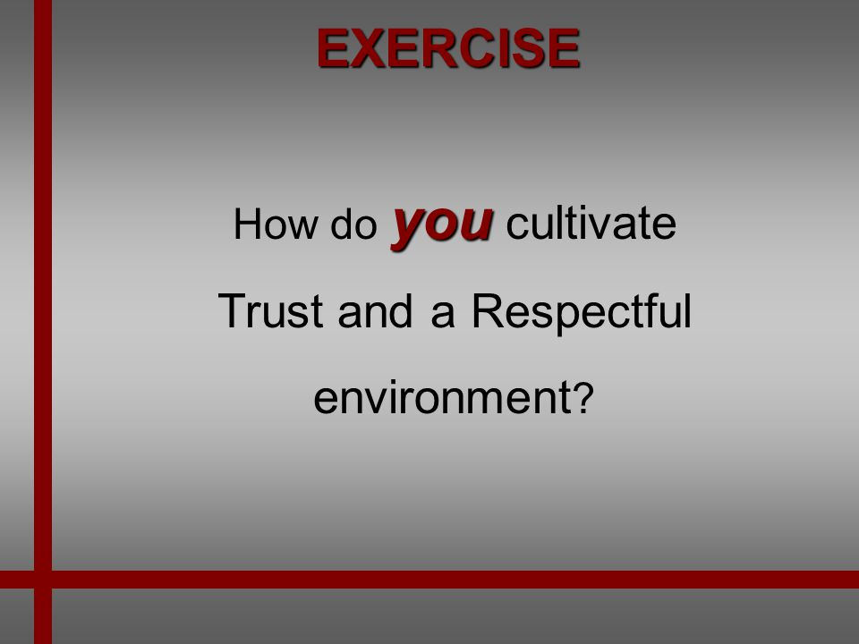 EXERCISE How do you cultivate Trust and a Respectful environment