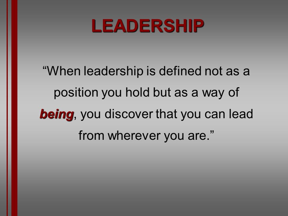 LEADERSHIP When leadership is defined not as a position you hold but as a way of being, you discover that you can lead from wherever you are.