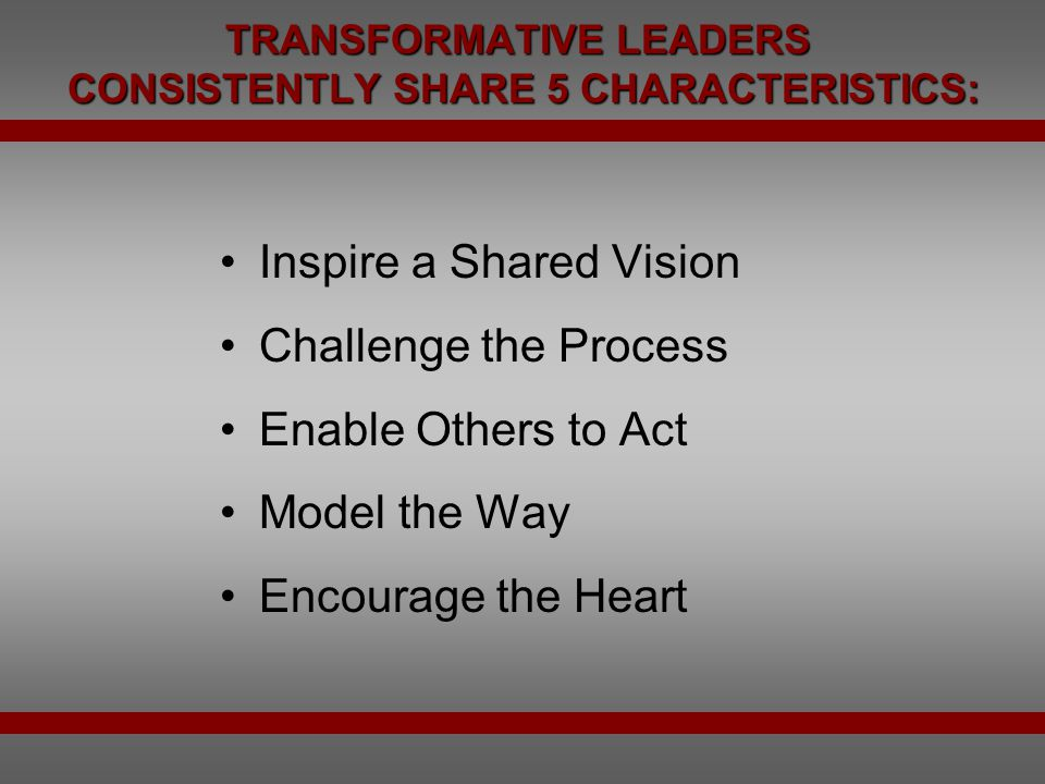 TRANSFORMATIVE LEADERS CONSISTENTLY SHARE 5 CHARACTERISTICS:
