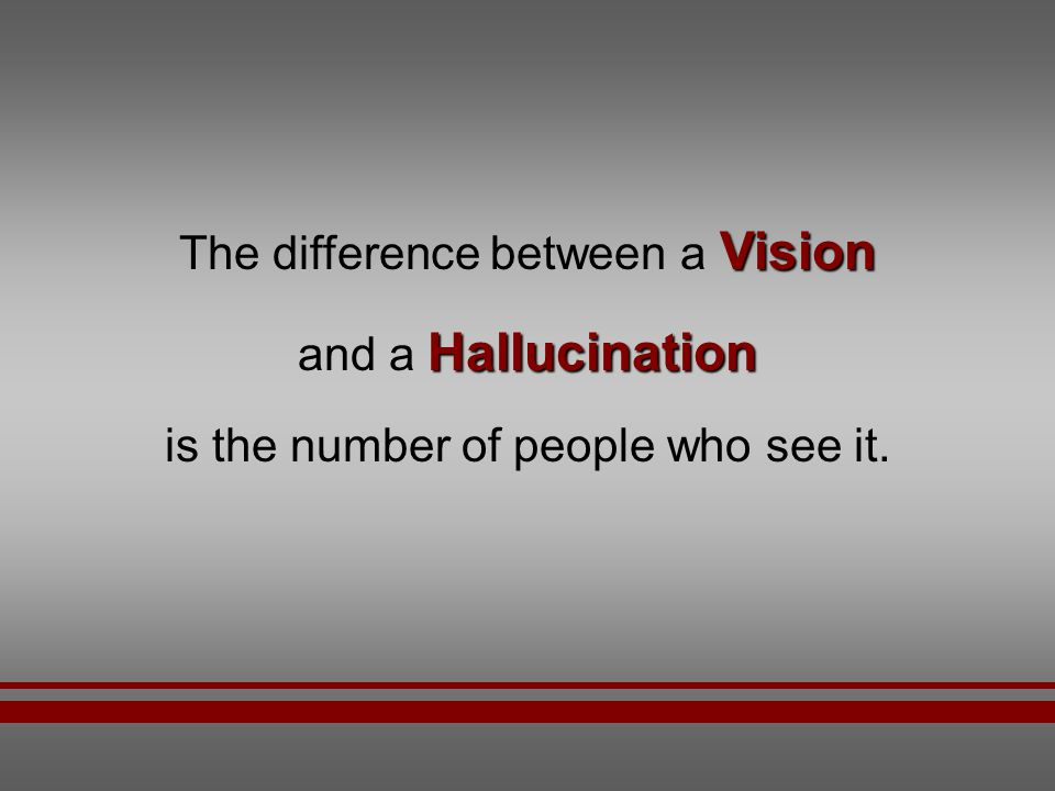 The difference between a Vision and a Hallucination
