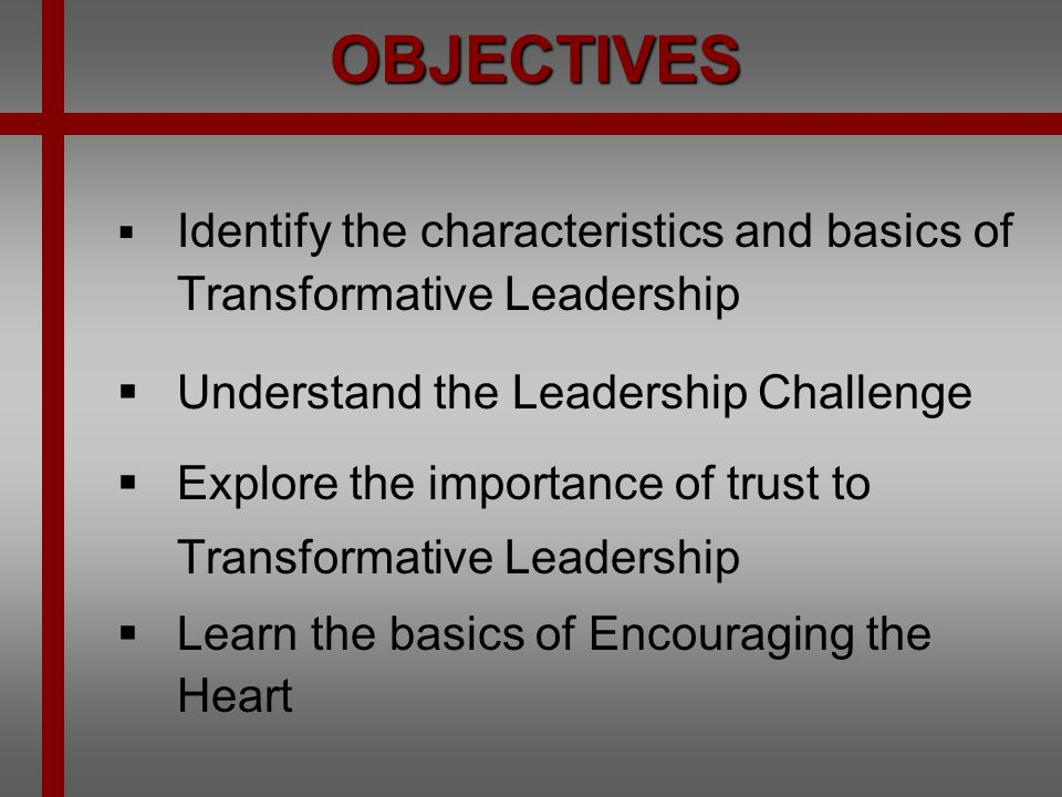 OBJECTIVES Understand the Leadership Challenge