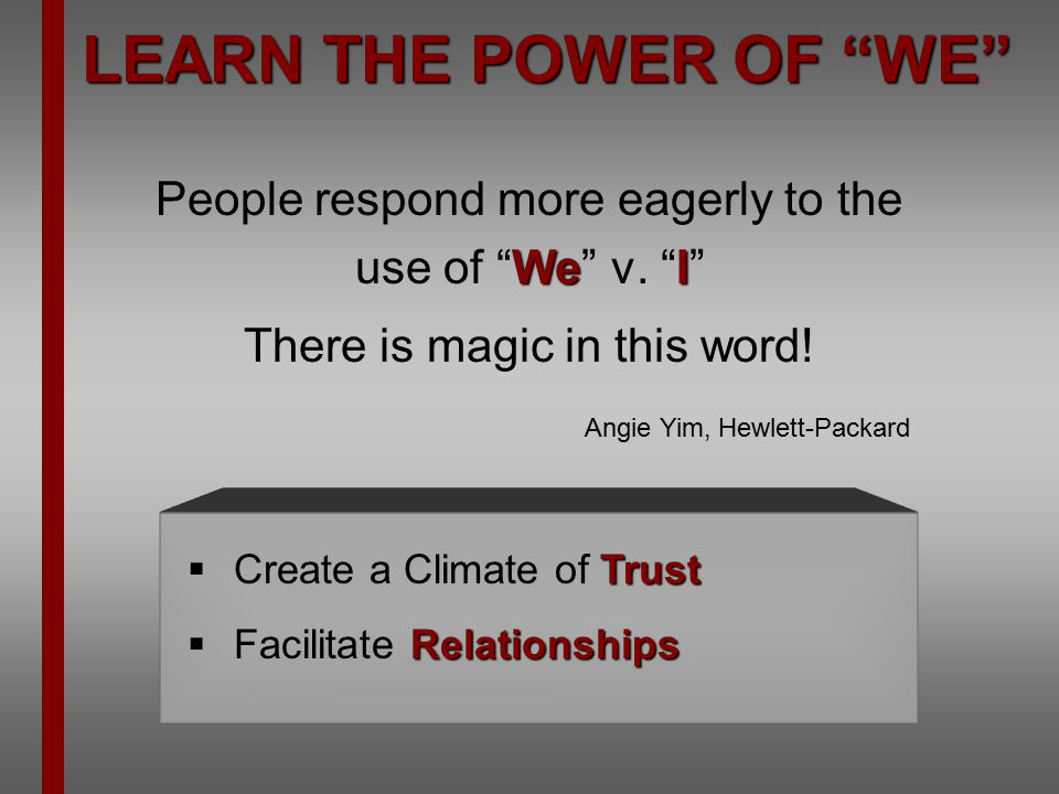 LEARN THE POWER OF WE People respond more eagerly to the use of We v. I There is magic in this word!