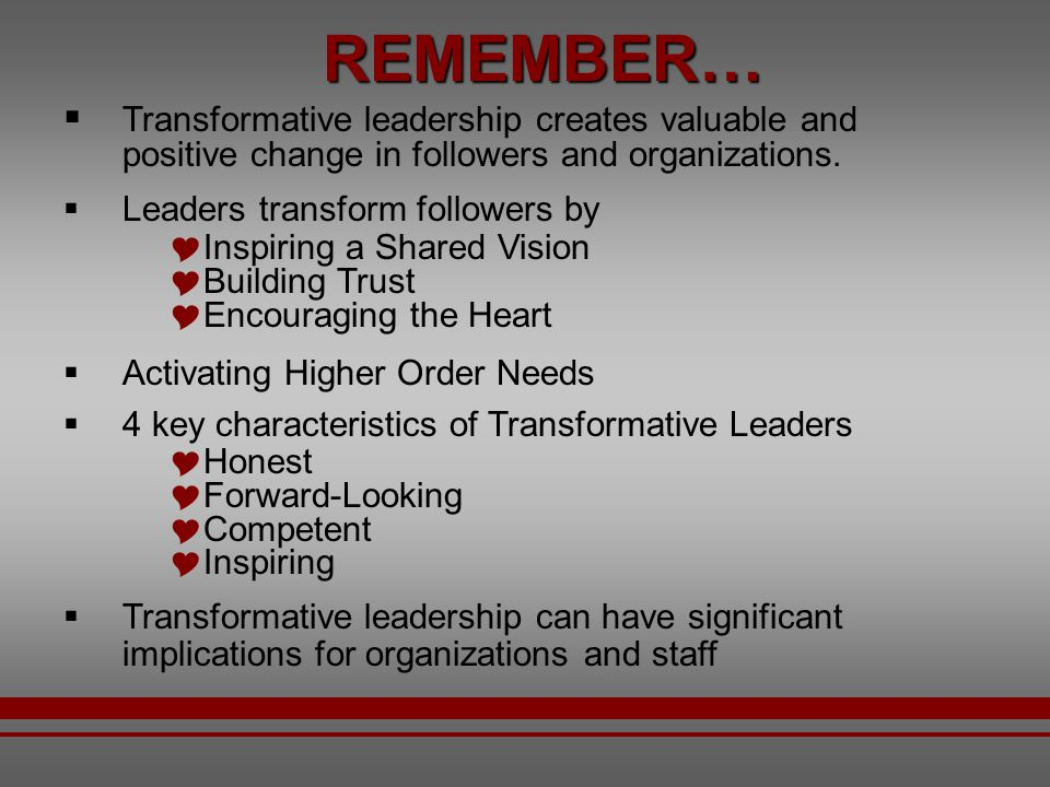 REMEMBER… Transformative leadership creates valuable and positive change in followers and organizations.