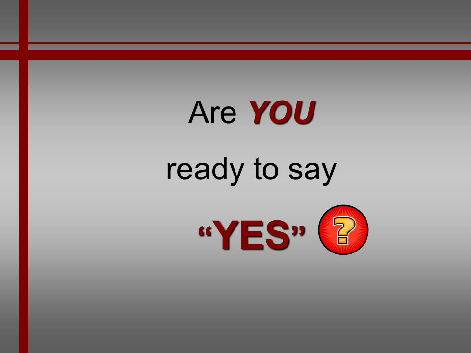 Are YOU ready to say YES
