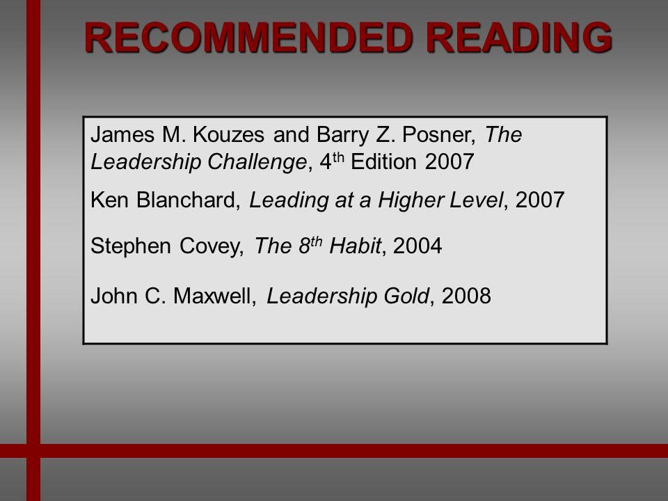 RECOMMENDED READING James M. Kouzes and Barry Z. Posner, The Leadership Challenge, 4th Edition 2007.