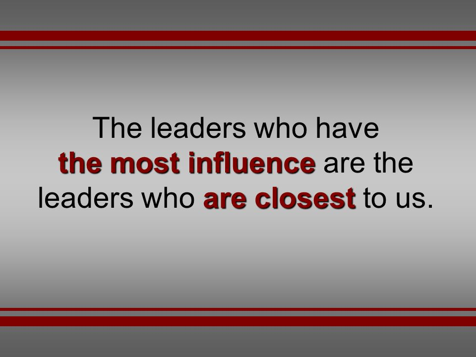 The leaders who have the most influence are the leaders who are closest to us.