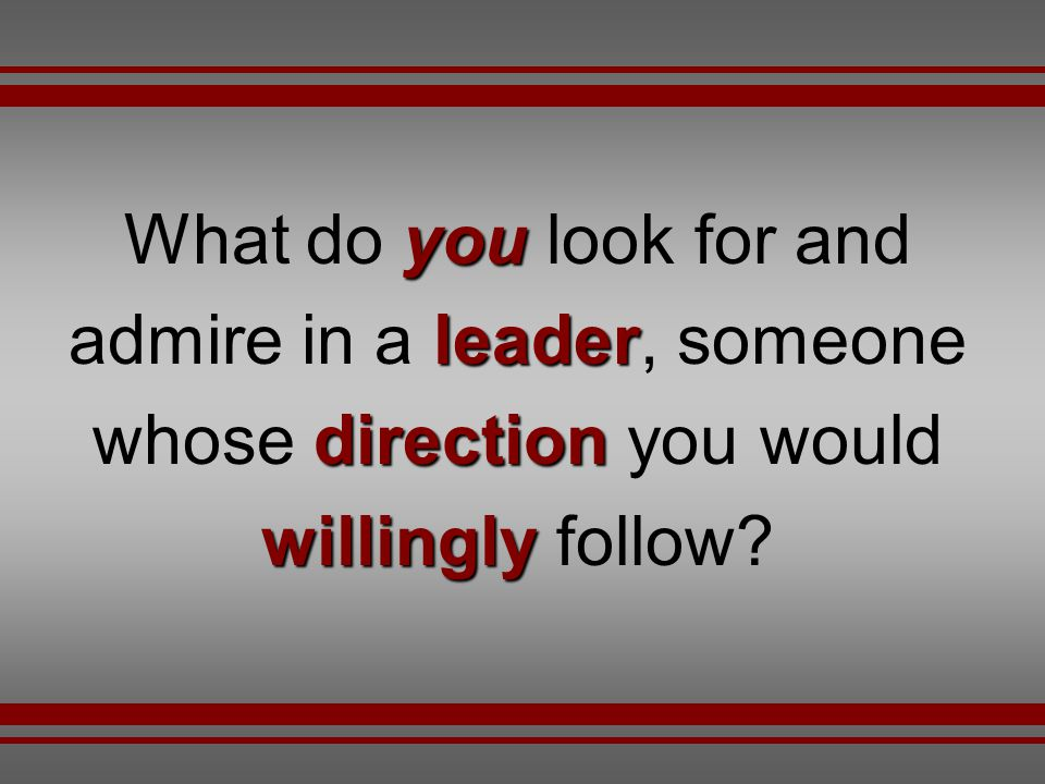 What do you look for and admire in a leader, someone whose direction you would willingly follow