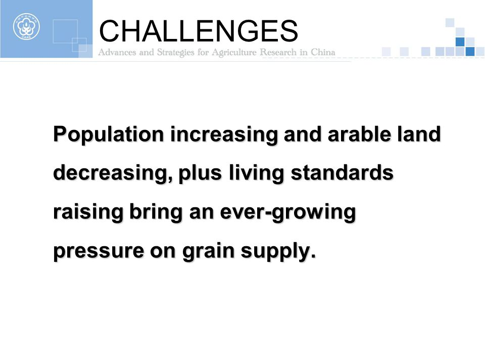 CHALLENGES Population increasing and arable land decreasing, plus living standards raising bring an ever-growing pressure on grain supply.