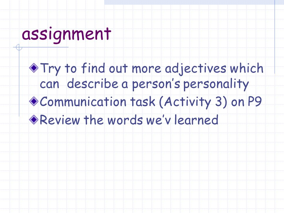 assignment Try to find out more adjectives which can describe a person's personality. Communication task (Activity 3) on P9.