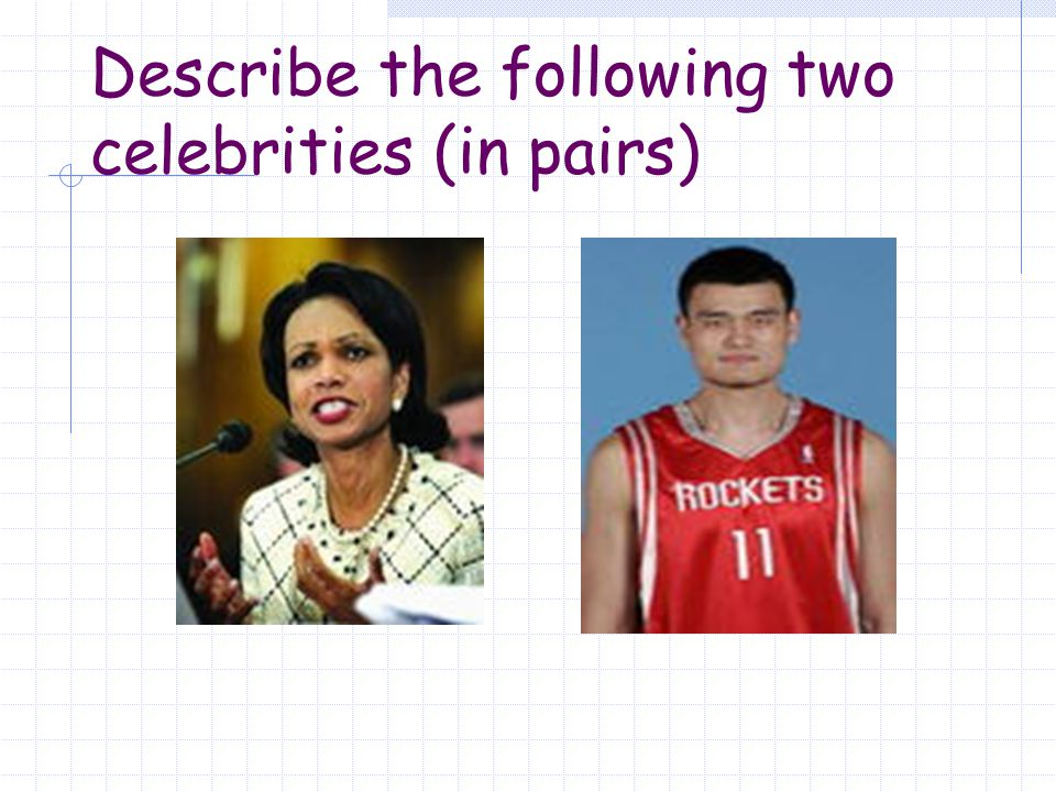 Describe the following two celebrities (in pairs)