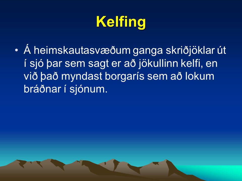 Kelfing Á heimskautasvæðum ganga skriðjöklar út í sjó þar sem sagt er að jökullinn kelfi, en við það myndast borgarís sem að lokum bráðnar í sjónum.