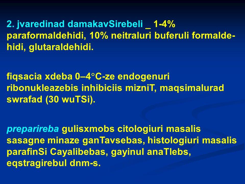 2. jvaredinad damakavSirebeli _ 1-4% paraformaldehidi, 10% neitraluri buferuli formalde-hidi, glutaraldehidi.