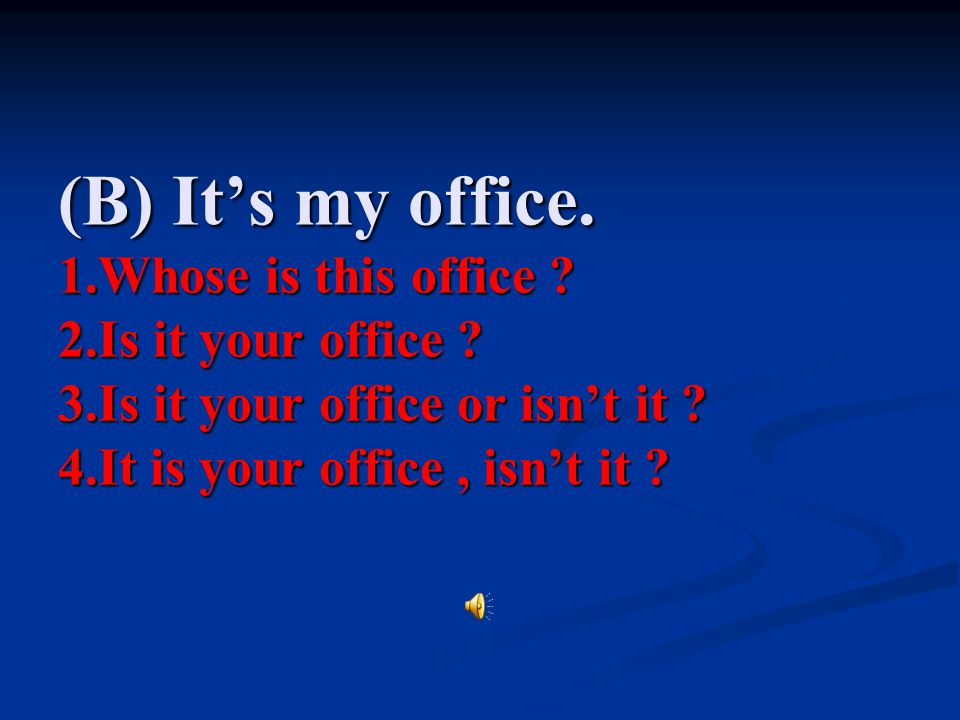 (B) It's my office. 1. Whose is this office. 2. Is it your office. 3