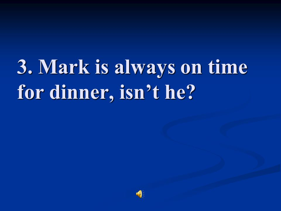 3. Mark is always on time for dinner, isn't he