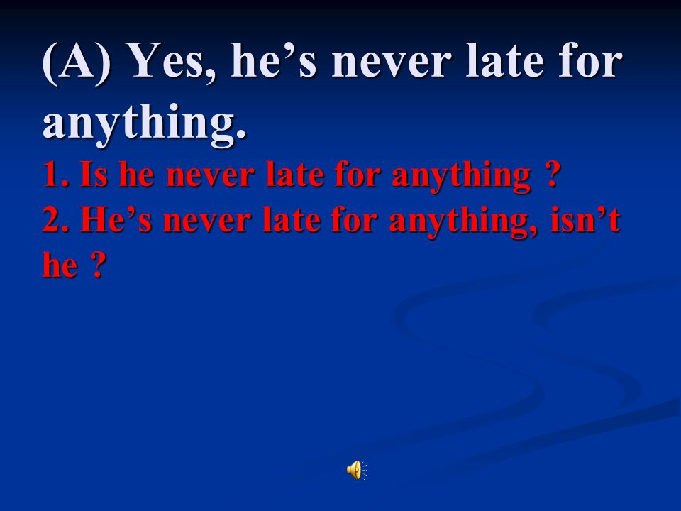 (A) Yes, he's never late for anything. 1. Is he never late for anything .