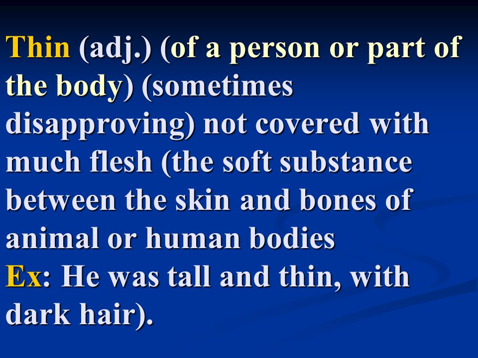 Thin (adj.) (of a person or part of the body) (sometimes disapproving) not covered with much flesh (the soft substance between the skin and bones of animal or human bodies Ex: He was tall and thin, with dark hair).