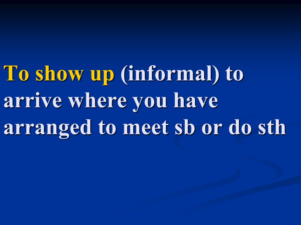 To show up (informal) to arrive where you have arranged to meet sb or do sth