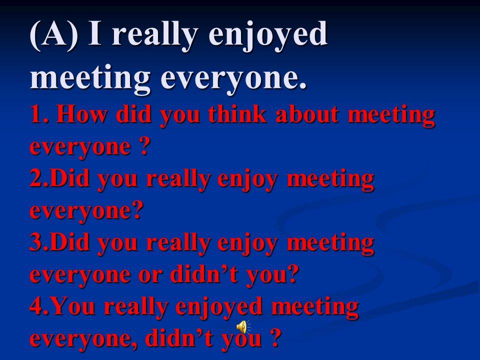 (A) I really enjoyed meeting everyone. 1