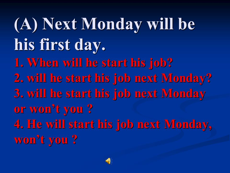 (A) Next Monday will be his first day. 1. When will he start his job.