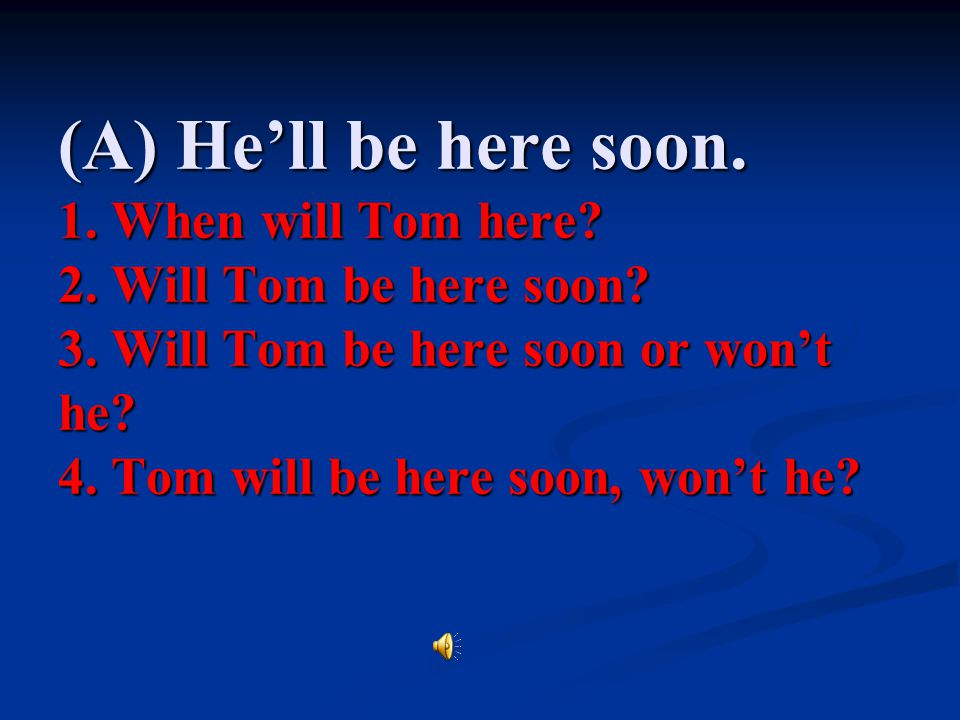 (A) He'll be here soon. 1. When will Tom here. 2.