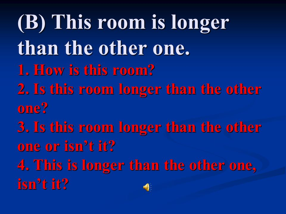 (B) This room is longer than the other one. 1. How is this room. 2