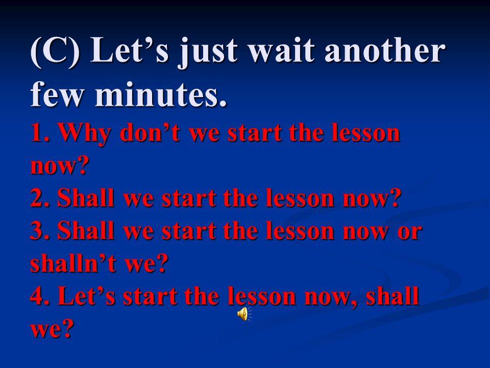 (C) Let's just wait another few minutes. 1