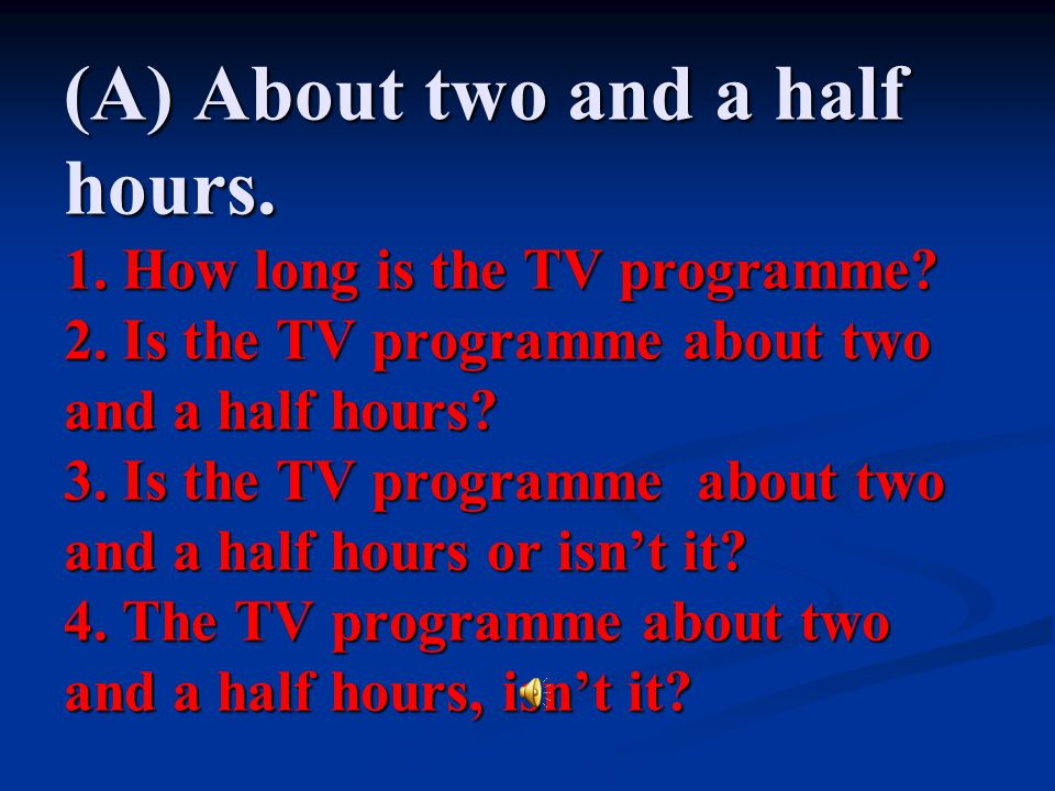(A) About two and a half hours. 1. How long is the TV programme. 2