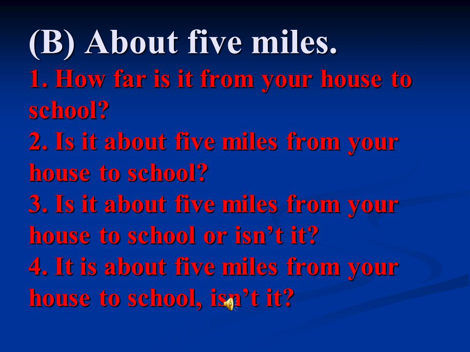 (B) About five miles. 1. How far is it from your house to school. 2