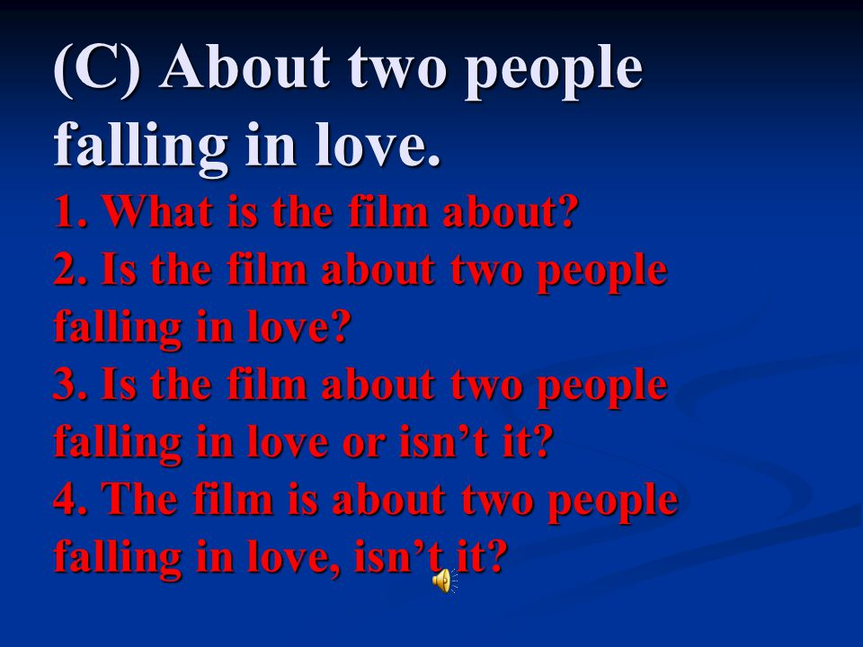 (C) About two people falling in love. 1. What is the film about. 2
