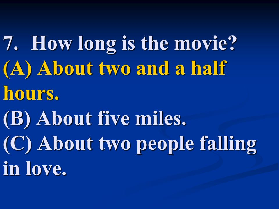 7. How long is the movie. (A) About two and a half hours