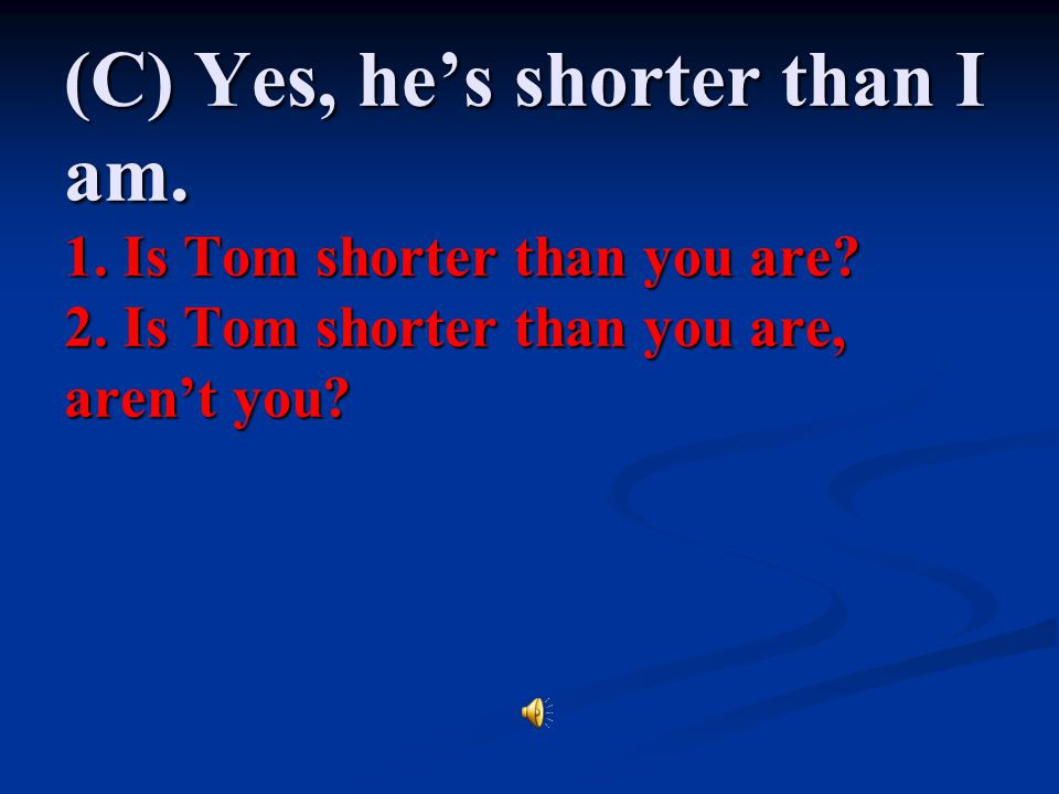(C) Yes, he's shorter than I am. 1. Is Tom shorter than you are. 2