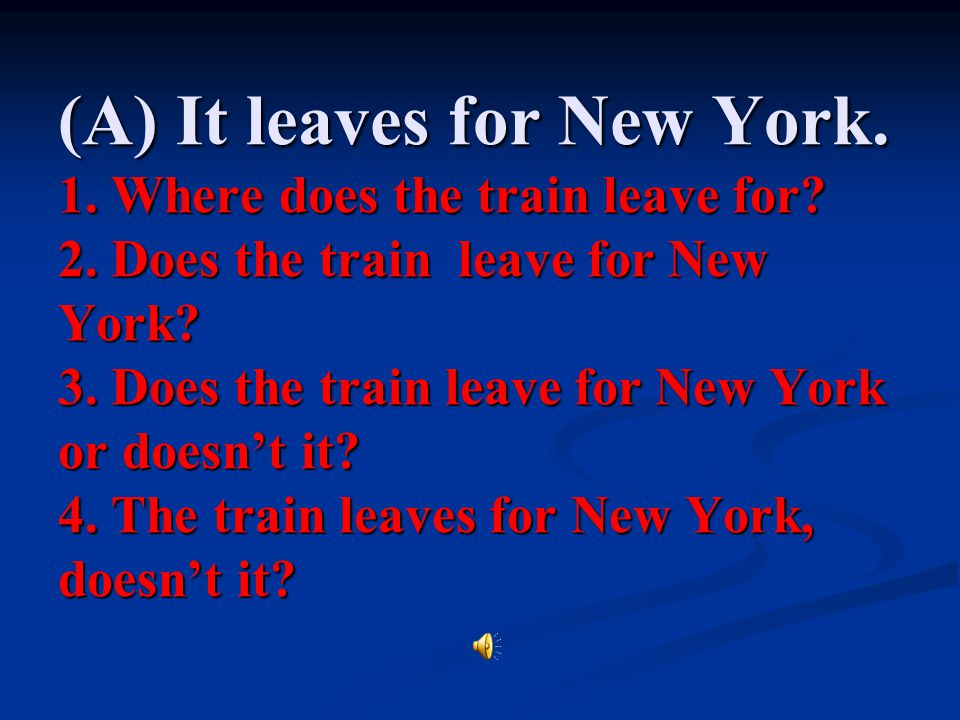 (A) It leaves for New York. 1. Where does the train leave for. 2