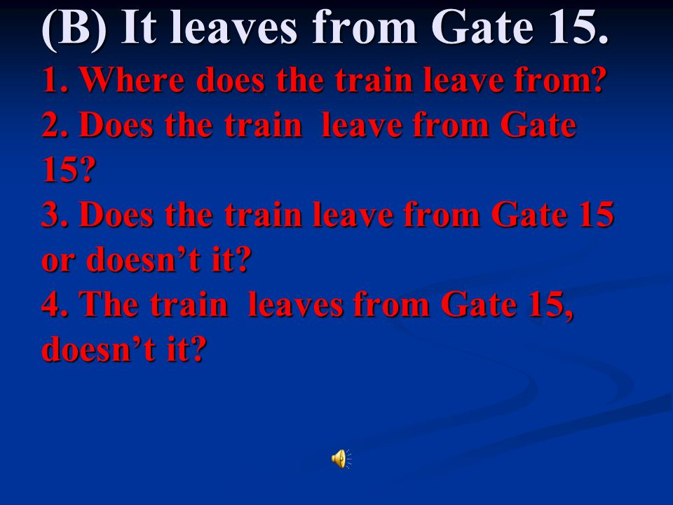 (B) It leaves from Gate 15. 1. Where does the train leave from. 2