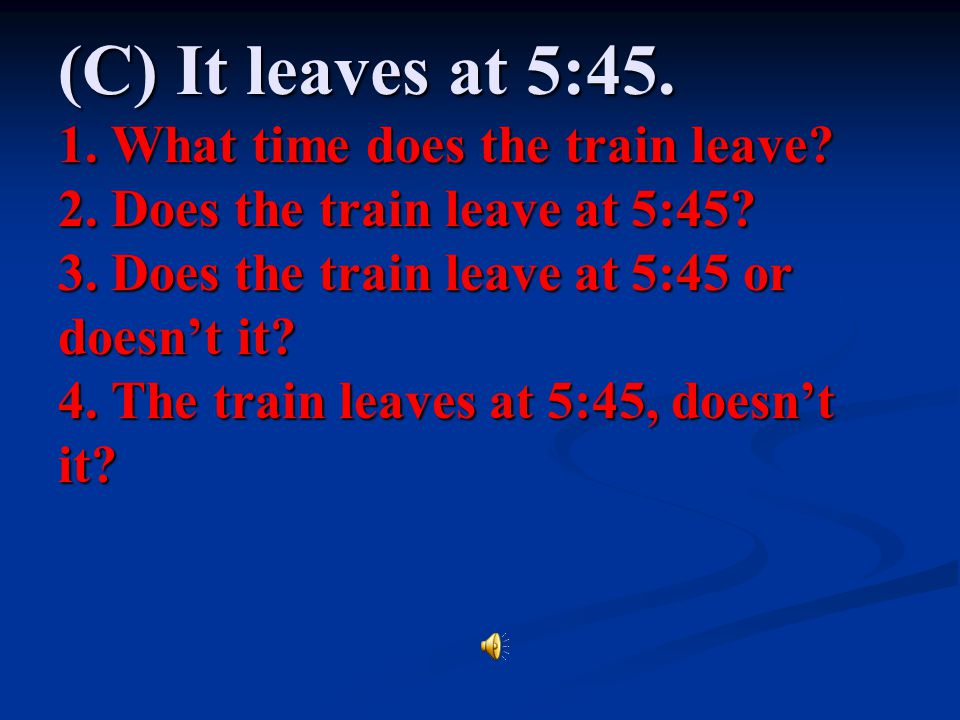 (C) It leaves at 5: What time does the train leave. 2