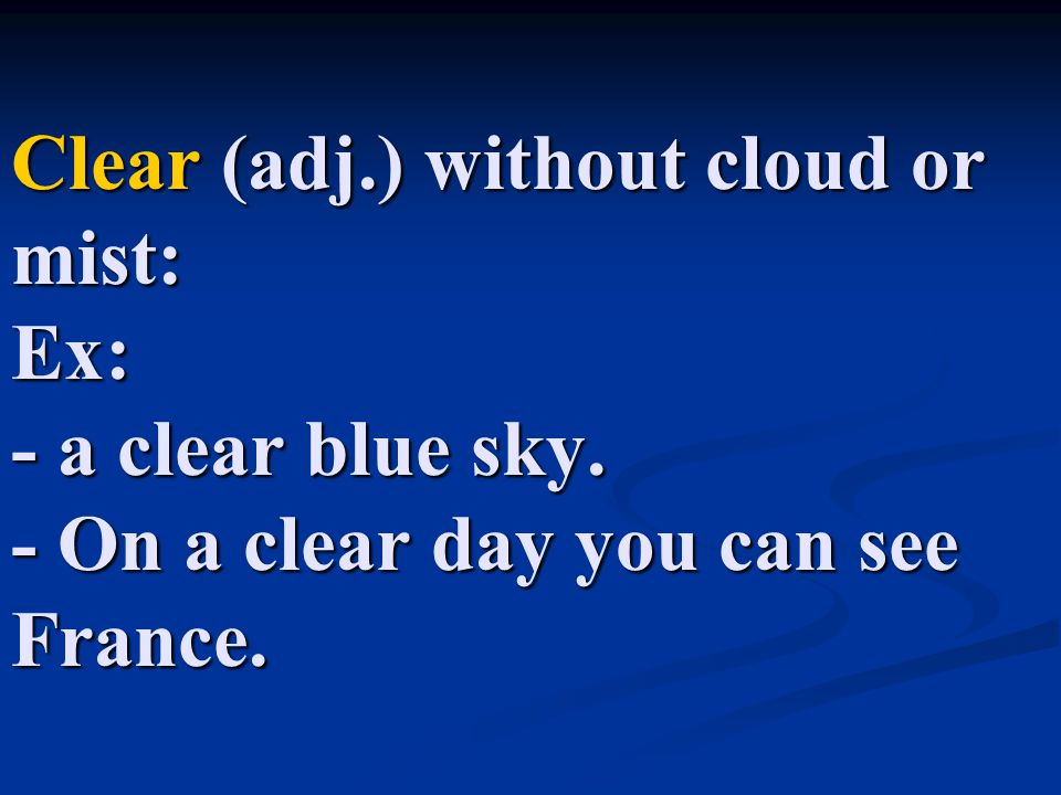 Clear (adj. ) without cloud or mist: Ex: - a clear blue sky
