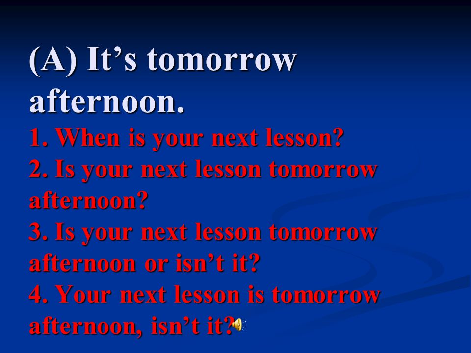 (A) It's tomorrow afternoon. 1. When is your next lesson. 2
