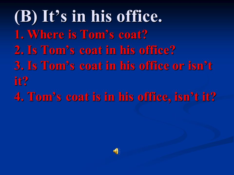 (B) It's in his office. 1. Where is Tom's coat. 2