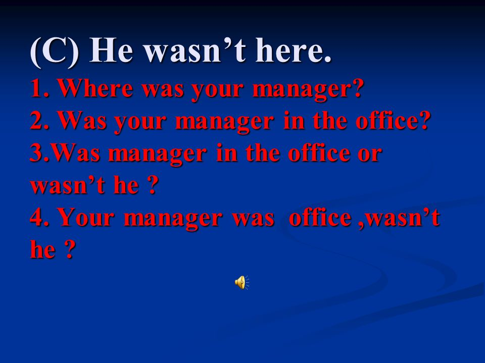 (C) He wasn't here. 1. Where was your manager. 2