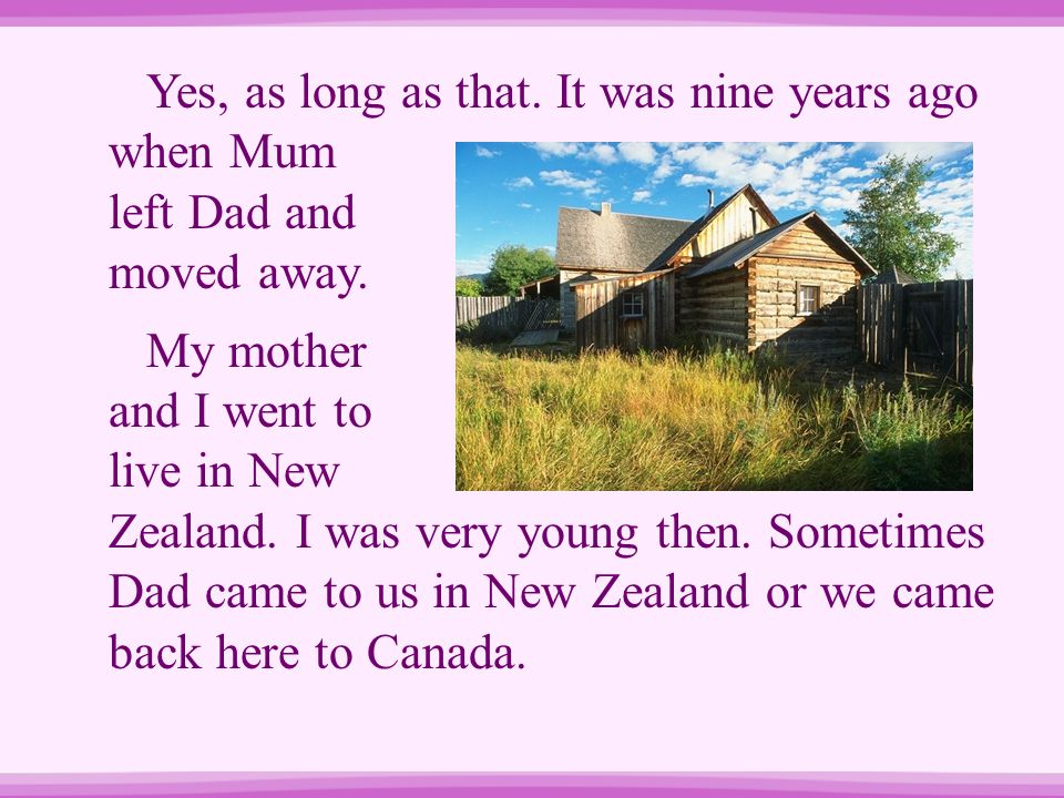 Yes, as long as that. It was nine years ago when Mum left Dad and moved away.