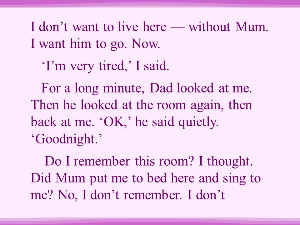 I don't want to live here — without Mum. I want him to go. Now.