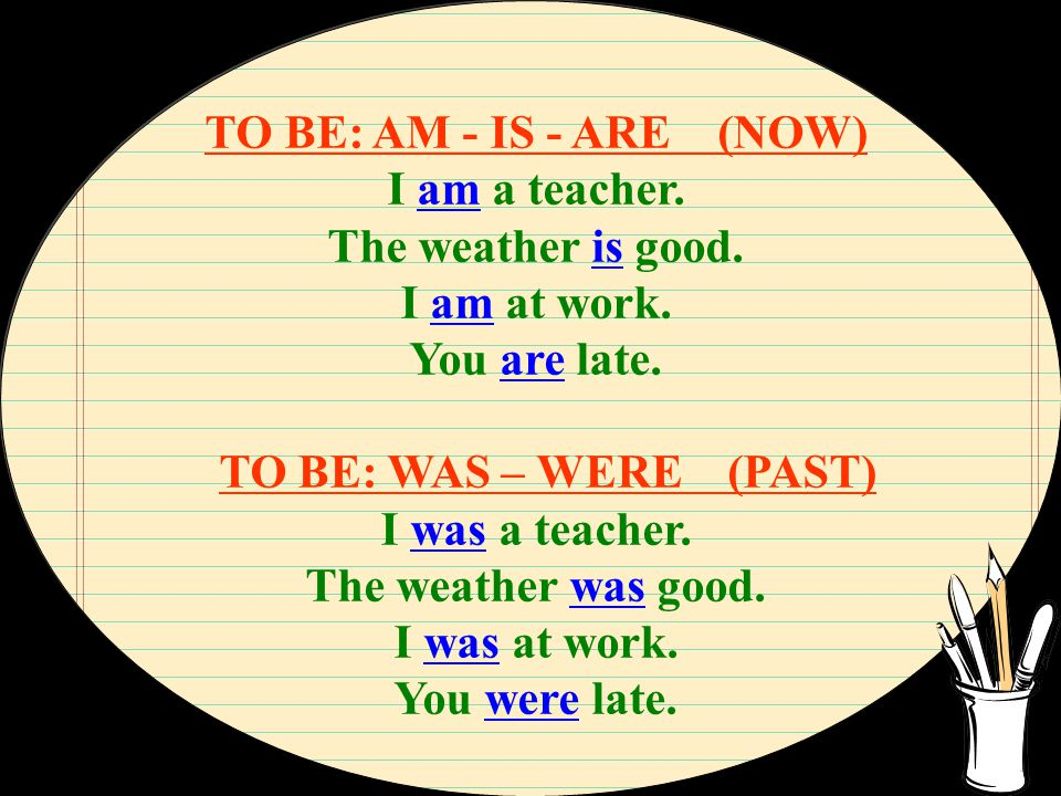 TO BE: AM - IS - ARE (NOW) I am a teacher. The weather is good. I am at work. You are late. TO BE: WAS – WERE (PAST)