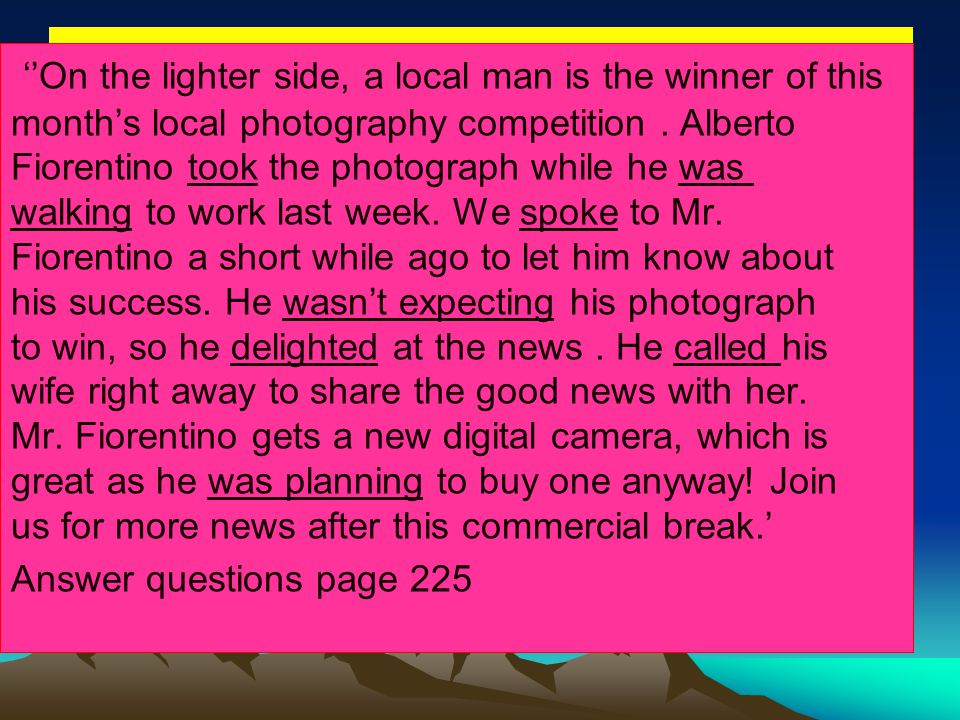 ''On the lighter side, a local man is the winner of this month's local photography competition . Alberto Fiorentino took the photograph while he was walking to work last week. We spoke to Mr. Fiorentino a short while ago to let him know about his success. He wasn't expecting his photograph to win, so he delighted at the news . He called his wife right away to share the good news with her. Mr. Fiorentino gets a new digital camera, which is great as he was planning to buy one anyway! Join us for more news after this commercial break.'